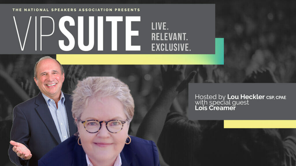 The National Speakers Association Presents VIPSUITE Live. Relevant. Exclusive. Hosted by Lou Heckler, CSP, CPAE with special guest Lois Creamer